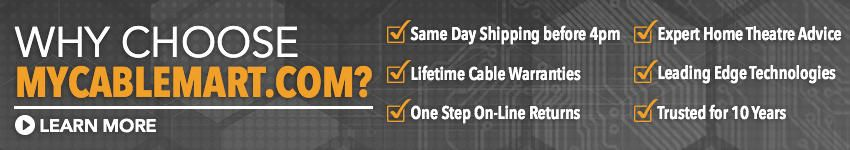 WHY CHOOSE MYCABLEMART - Same Day Shipping before 4pm, Lifetime Cable Warranties, One Step On-Line Returns, Expert Home Theatre Advice, Leading Edge Technologies, Trusted for 10 Years